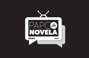 'Papo de Novela': tudo sobre os capítulos e comentários sobre as tramas